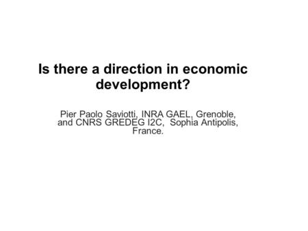 Is there a direction in economic development? Pier Paolo Saviotti, INRA GAEL, Grenoble, and CNRS GREDEG I2C, Sophia Antipolis, France.