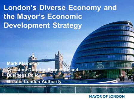 London's Diverse Economy and the Mayor's Economic Development Strategy Mark Kleinman Assistant Director, Economic and Business Policy, Greater London Authority.