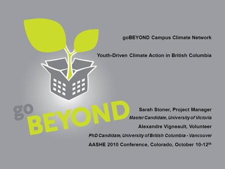 Go-beyond.ca goBEYOND Campus Climate Network Youth-Driven Climate Action in British Columbia Sarah Stoner, Project Manager Master Candidate, University.