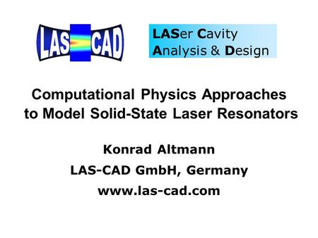 Computational Physics Approaches to Model Solid-State Laser Resonators Konrad Altmann LAS-CAD GmbH, Germany www.las-cad.com LASer Cavity Analysis & Design.