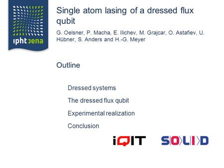 Single atom lasing of a dressed flux qubit G. Oelsner, P. Macha, E. Ilichev, M. Grajcar, O. Astafiev, U. Hübner, S. Anders and H.-G. Meyer Outline Dressed.