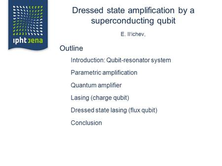 Dressed state amplification by a superconducting qubit E. Il'ichev, Outline Introduction: Qubit-resonator system Parametric amplification Quantum amplifier.