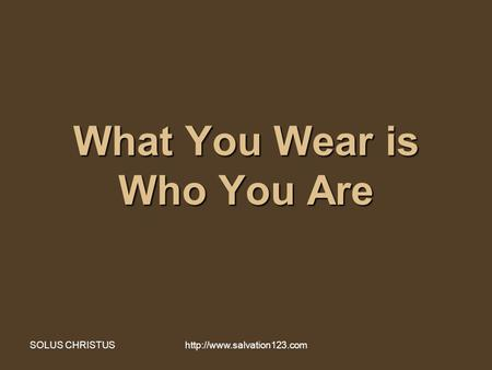 SOLUS CHRISTUShttp://www.salvation123.com What You Wear is Who You Are.