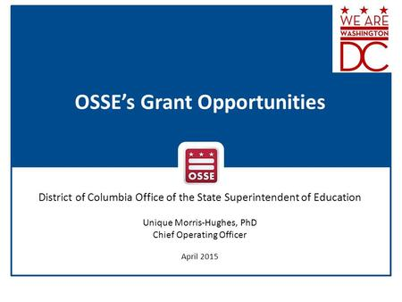 OSSE's Grant Opportunities District of Columbia Office of the State Superintendent of Education Unique Morris-Hughes, PhD Chief Operating Officer April.