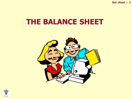 Bal. sheet - 1 THE BALANCE SHEET. Bal. sheet - 2 BALANCE SHEET Resources (Assets) Claims against resources (Liabilities) Remaining claims accruing to.