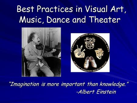 "Best Practices in Visual Art, Music, Dance and Theater Best Practices in Visual Art, Music, Dance and Theater ""Imagination is more important than knowledge."""
