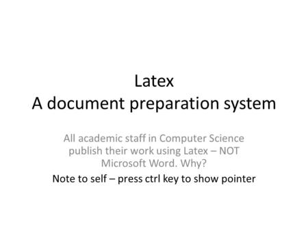 Latex A document preparation system All academic staff in Computer Science publish their work using Latex – NOT Microsoft Word. Why? Note to self – press.