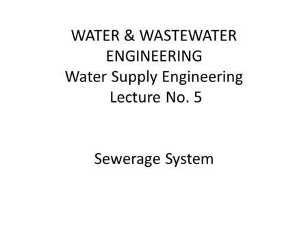 WATER & WASTEWATER ENGINEERING Water Supply Engineering Lecture No. 5 Sewerage System.