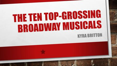 THE TEN TOP-GROSSING BROADWAY MUSICALS KYRA BRITTON.