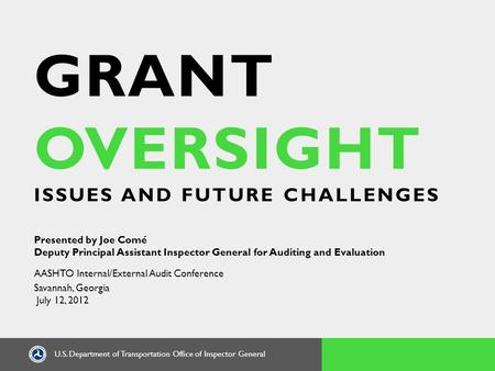 U.S. Department of Transportation Office of Inspector General GRANT OVERSIGHT ISSUES AND FUTURE CHALLENGES Presented by Joe Comé Deputy Principal Assistant.