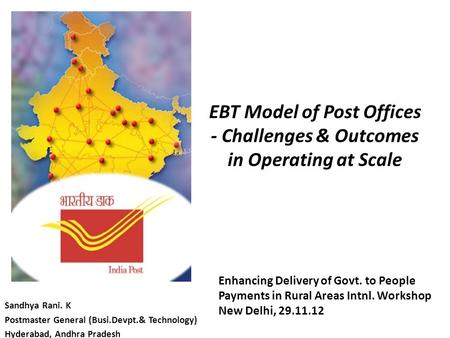 EBT Model of Post Offices - Challenges & Outcomes in Operating at Scale Sandhya Rani. K Postmaster General (Busi.Devpt.& Technology) Hyderabad, Andhra.