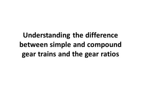 Understanding the difference between simple and compound gear trains and the gear ratios.