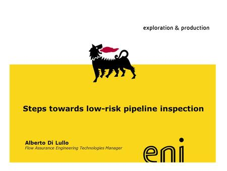Www.eni.it Steps towards low-risk pipeline inspection Alberto Di Lullo Flow Assurance Engineering Technologies Manager.