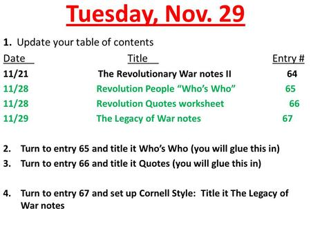 "Tuesday, Nov. 29 1. Update your table of contents DateTitle Entry # 11/21 The Revolutionary War notes II 64 11/28Revolution People ""Who's Who"" 65 11/28Revolution."