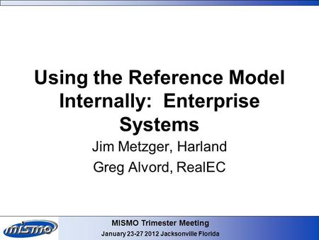 MISMO Trimester Meeting January 23-27 2012 Jacksonville Florida Using the Reference Model Internally: Enterprise Systems Jim Metzger, Harland Greg Alvord,
