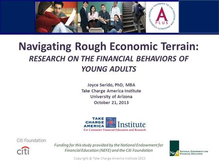 Navigating Rough Economic Terrain: RESEARCH ON THE FINANCIAL BEHAVIORS OF YOUNG ADULTS Joyce Serido, PhD, MBA Take Charge America Institute University.