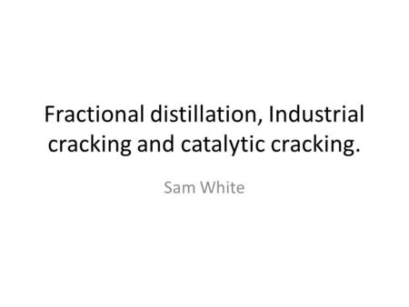 Fractional distillation, Industrial cracking and catalytic cracking. Sam White.