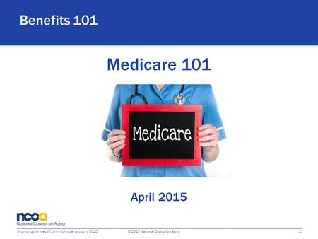 1 Improving the lives of 10 million older adults by 2020 © 2015 National Council on Aging Medicare 101 April 2015 Benefits 101.