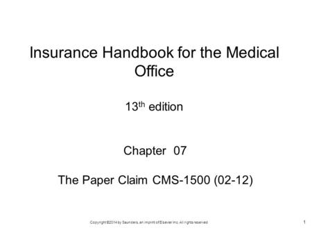 Copyright ©2014 by Saunders, an imprint of Elsevier Inc. All rights reserved 1 Chapter 07 The Paper Claim CMS-1500 (02-12) Insurance Handbook for the Medical.