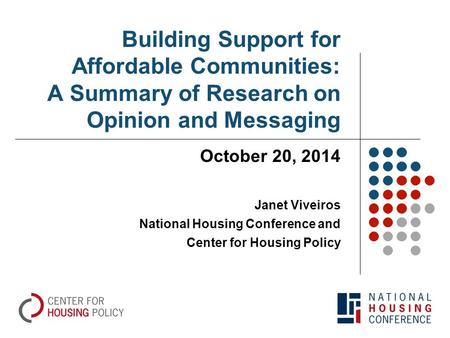Building Support for Affordable Communities: A Summary of Research on Opinion and Messaging October 20, 2014 Janet Viveiros National Housing Conference.