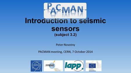 Introduction to seismic sensors (subject 3.2) Peter Novotny PACMAN meeting, CERN, 7 October 2014.