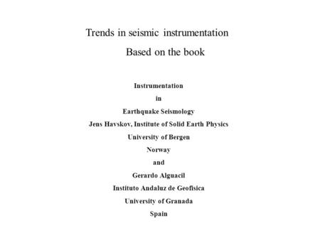 Trends in seismic instrumentation Based on the book Instrumentation in Earthquake Seismology Jens Havskov, Institute of Solid Earth Physics University.