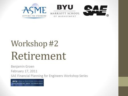 Workshop #2 Retirement Benjamin Groen February 17, 2011 SAE Financial Planning for Engineers Workshop Series.