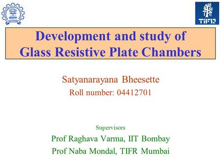 Development and study of Glass Resistive Plate Chambers Satyanarayana Bheesette Roll number: 04412701 Supervisors Prof Raghava Varma, IIT Bombay Prof Naba.