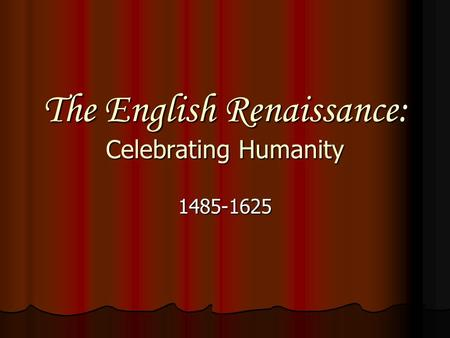 The English Renaissance: Celebrating Humanity 1485-1625.