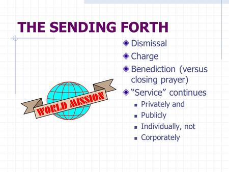 "THE SENDING FORTH Dismissal Charge Benediction (versus closing prayer) ""Service"" continues Privately and Publicly Individually, not Corporately."