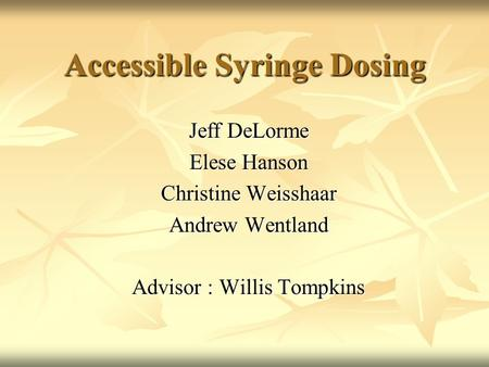 Accessible Syringe Dosing Jeff DeLorme Elese Hanson Christine Weisshaar Andrew Wentland Advisor : Willis Tompkins.