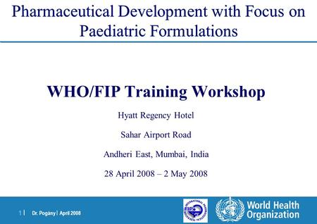 Dr. Pogány | April 2008 1 |1 | Pharmaceutical Development with Focus on Paediatric Formulations WHO/FIP Training Workshop Hyatt Regency Hotel Sahar Airport.