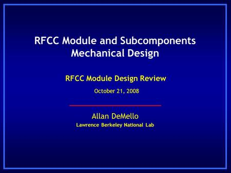 Allan DeMello Lawrence Berkeley National Lab RFCC Module Design Review October 21, 2008 RFCC Module and Subcomponents Mechanical Design.