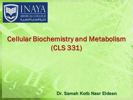 Cellular Biochemistry and Metabolism (CLS 331) Dr. Samah Kotb Nasr Eldeen.