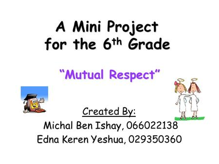 "A Mini Project for the 6 th Grade ""Mutual Respect"" Created By: Michal Ben Ishay Michal Ben Ishay, 066022138 Edna Keren Yeshua Edna Keren Yeshua, 029350360."