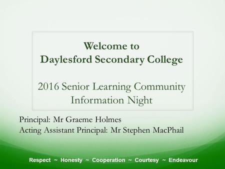 Welcome to Daylesford Secondary College 2016 Senior Learning Community Information Night Respect ~ Honesty ~ Cooperation ~ Courtesy ~ Endeavour Principal: