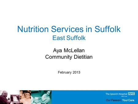 Our Passion, Your Care. Nutrition Services in Suffolk East Suffolk February 2013 Aya McLellan Community Dietitian.