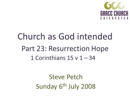 Church as God intended Steve Petch Sunday 6 th July 2008 Part 23: Resurrection Hope 1 Corinthians 15 v 1 – 34.