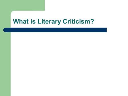 What is Literary Criticism?. What is literature? Any work with a unique aesthetic quality? Texts that have stood the test of time? Works of the imagination/creative.