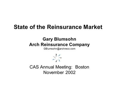 State of the Reinsurance Market Gary Blumsohn Arch Reinsurance Company CAS Annual Meeting: Boston November 2002.