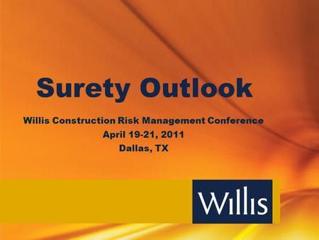 Surety Outlook Willis Construction Risk Management Conference April 19-21, 2011 Dallas, TX.
