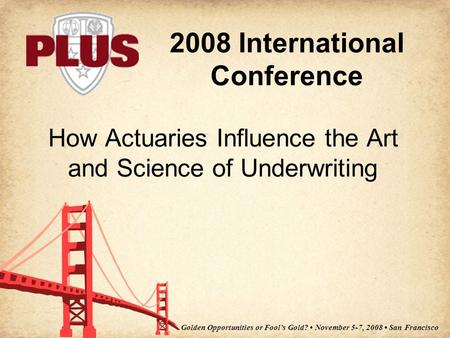 2008 International Conference Golden Opportunities or Fool's Gold? November 5-7, 2008 San Francisco How Actuaries Influence the Art and Science of Underwriting.