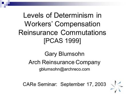 Levels of Determinism in Workers' Compensation Reinsurance Commutations [PCAS 1999] Gary Blumsohn Arch Reinsurance Company CARe.