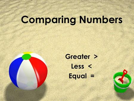 Comparing Numbers Greater > Less < Equal =. Greater? Less? Equal? First we need to know the words. ZGreater means bigger. ZLess means smaller. ZEqual.