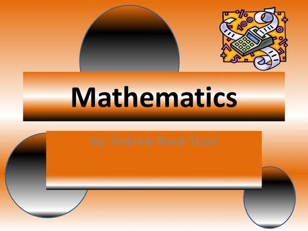 Mathematics By: Andrew Reed-Stum. Equations Definition Equations- An expression or a proposition often algebraic, asserting the quantities.