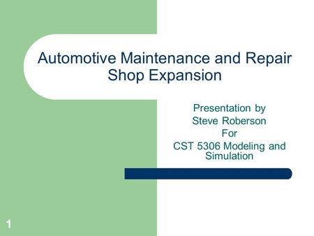 1 Automotive Maintenance and Repair Shop Expansion Presentation by Steve Roberson For CST 5306 Modeling and Simulation.