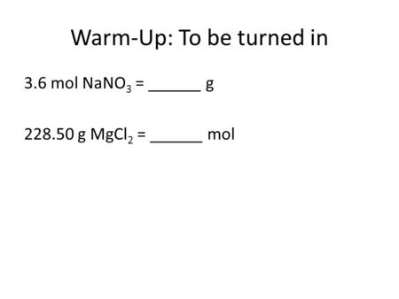 Warm-Up: To be turned in 3.6 mol NaNO 3 = ______ g 228.50 g MgCl 2 = ______ mol.