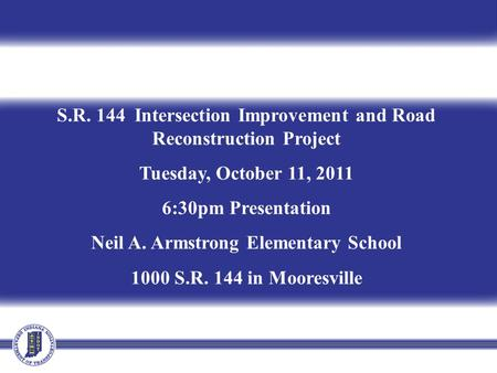 S.R. 144 Intersection Improvement and Road Reconstruction Project Tuesday, October 11, 2011 6:30pm Presentation Neil A. Armstrong Elementary School 1000.