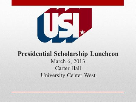 Presidential Scholarship Luncheon March 6, 2013 Carter Hall University Center West.