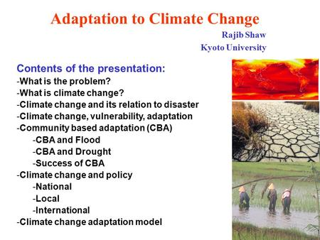Adaptation to Climate Change Rajib Shaw Kyoto University Contents of the presentation: -What is the problem? -What is climate change? -Climate change and.